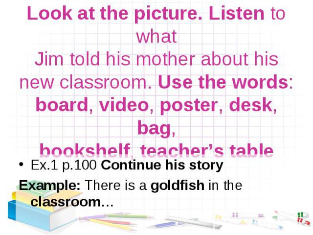 Ex.1 р.100 Continue his story Ex.1 р.100 Continue his story Example: There is a goldfish in the classroom…