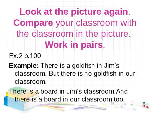 Ex.2 р.100 Ex.2 р.100 Example: There is a goldfish in Jim's classroom. But there is no goldfish in our classroom. There is a board in Jim's classroom.And there is a board in our classroom too.