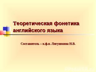 Теоретическая фонетика английского языка Составитель – к.ф.н. Лягушкина Н.В.
