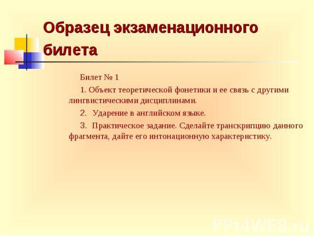 Образец экзаменационного билета Билет № 1 1. Объект теоретической фонетики и ее связь с другими лингвистическими дисциплинами. 2. Ударение в английском языке. 3. Практическое задание. Сделайте транскрипцию данного фрагмента, дайте его интонационную …