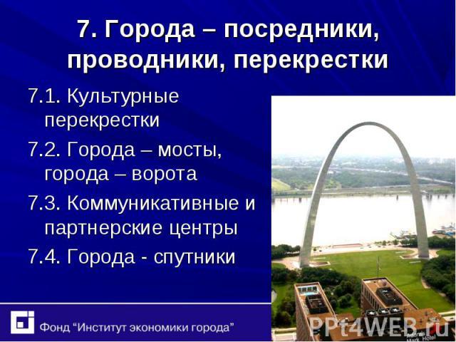 7.1. Культурные перекрестки 7.1. Культурные перекрестки 7.2. Города – мосты, города – ворота 7.3. Коммуникативные и партнерские центры 7.4. Города - спутники
