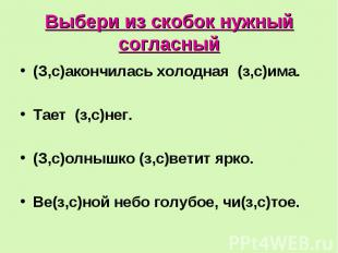 Выбери из скобок нужный согласный (З,с)акончилась холодная (з,с)има. Тает (з,с)н