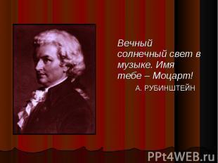 Вечный солнечный свет в музыке. Имя тебе – Моцарт! Вечный солнечный свет в музык