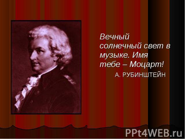 Вечный солнечный свет в музыке. Имя тебе – Моцарт! Вечный солнечный свет в музыке. Имя тебе – Моцарт! А. РУБИНШТЕЙН