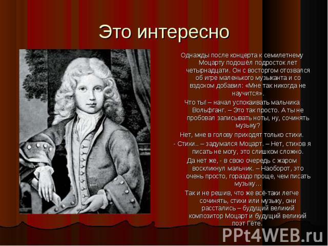 Однажды после концерта к семилетнему Моцарту подошёл подросток лет четырнадцати. Он с восторгом отозвался об игре маленького музыканта и со вздохом добавил: «Мне так никогда не научится». Однажды после концерта к семилетнему Моцарту подошёл подросто…