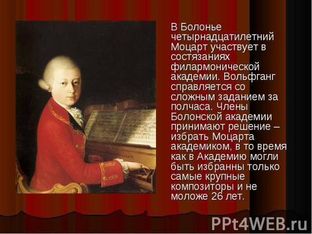 В Болонье четырнадцатилетний Моцарт участвует в состязаниях филармонической академии. Вольфганг справляется со сложным заданием за полчаса. Члены Болонской академии принимают решение – избрать Моцарта академиком, в то время как в Академию могли быть…