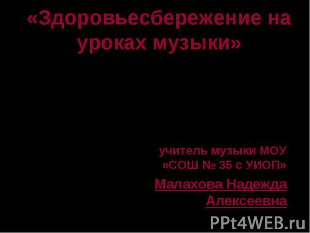 учитель музыки МОУ «СОШ № 35 с УИОП» учитель музыки МОУ «СОШ № 35 с УИОП» Малахова Надежда Алексеевна