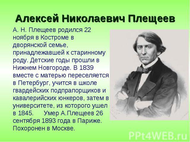 А. Н. Плещеев родился 22 ноября в Костроме в дворянской семье, принадлежавшей к старинному роду. Детские годы прошли в Нижнем Новгороде. В 1839 вместе с матерью переселяется в Петербург, учится в школе гвардейских подпрапорщиков и кавалерийских юнке…