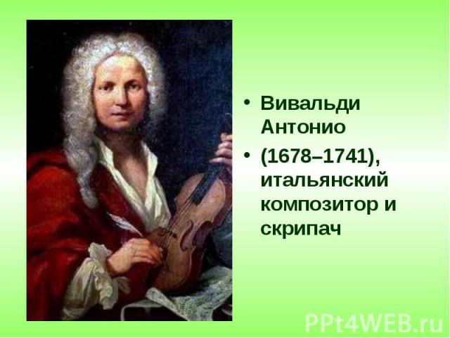 Вивальди Антонио Вивальди Антонио (1678–1741), итальянский композитор и скрипач