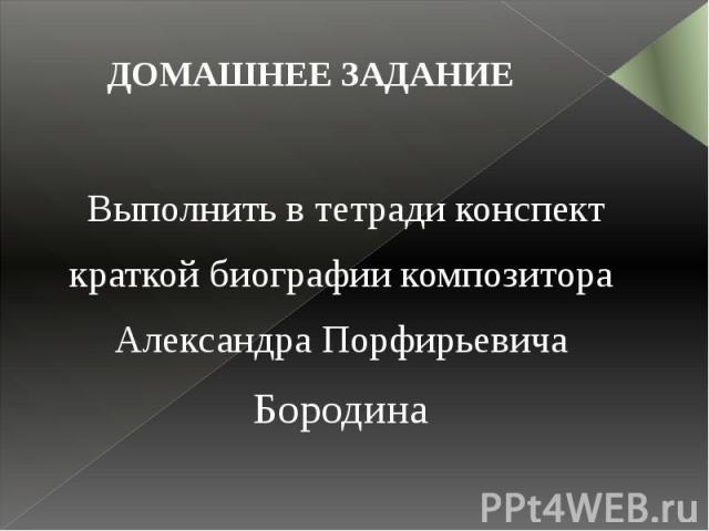 ДОМАШНЕЕ ЗАДАНИЕ Выполнить в тетради конспект краткой биографии композитора Александра Порфирьевича Бородина