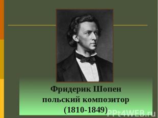 Фридерик Шопен польский композитор (1810-1849)