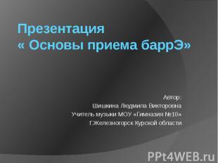 Презентация « Основы приема баррЭ» Автор: Шишкина Людмила Викторовна Учитель муз