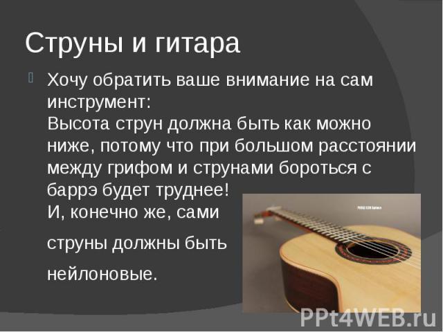 Струны и гитара Хочу обратить ваше внимание на сам инструмент: Высота струн должна быть как можно ниже, потому что при большом расстоянии между грифом и струнами бороться с баррэ будет труднее! И, конечно же, сами струны должны быть нейлоновые.