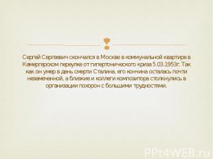 Сергей Сергеевич скончался в Москве в коммунальной квартире в Камергерском переу