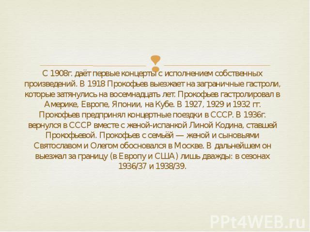С 1908г. даёт первые концерты с исполнением собственных произведений. В 1918 Прокофьев выезжает на заграничные гастроли, которые затянулись на восемнадцать лет. Прокофьев гастролировал в Америке, Европе, Японии, на Кубе. В 1927, 1929 и 1932 гг. Прок…