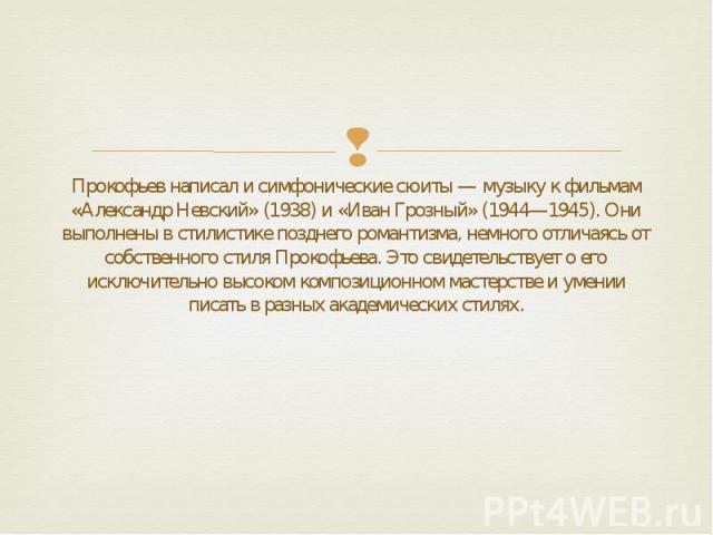 Прокофьев написал и симфонические сюиты — музыку к фильмам «Александр Невский» (1938) и «Иван Грозный» (1944—1945). Они выполнены в стилистике позднего романтизма, немного отличаясь от собственного стиля Прокофьева. Это свидетельствует о его исключи…