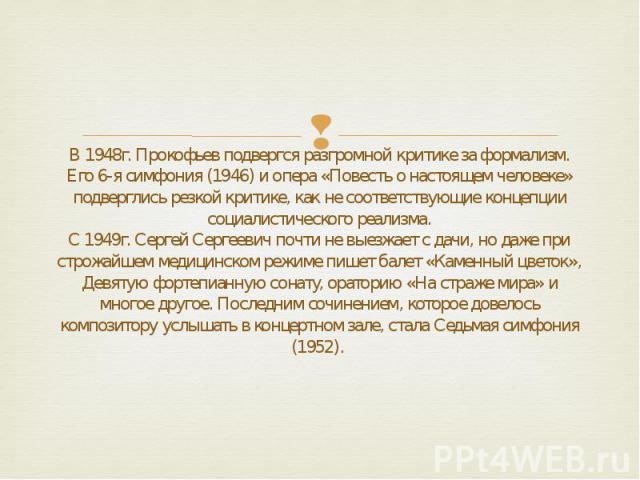 В 1948г. Прокофьев подвергся разгромной критике за формализм. Его 6-я симфония (1946) и опера «Повесть о настоящем человеке» подверглись резкой критике, как не соответствующие концепции социалистического реализма. С 1949г. Cергей Сергеевич почти не …