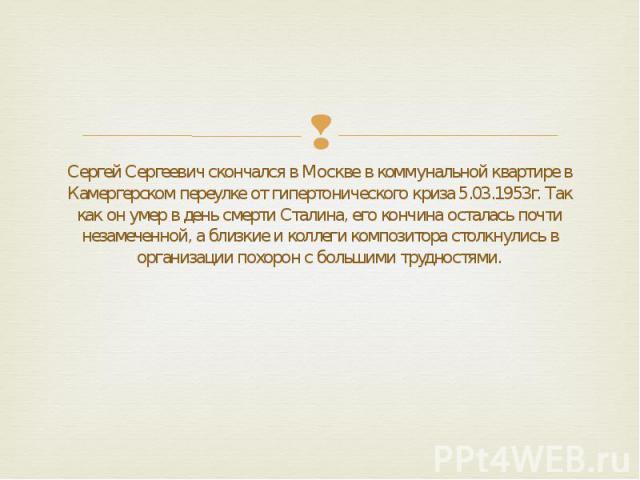Сергей Сергеевич скончался в Москве в коммунальной квартире в Камергерском переулке от гипертонического криза 5.03.1953г. Так как он умер в день смерти Сталина, его кончина осталась почти незамеченной, а близкие и коллеги композитора столкнулись в о…