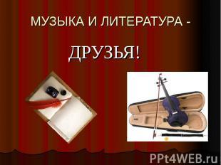 МУЗЫКА И ЛИТЕРАТУРА - ДРУЗЬЯ!