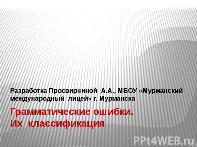 Грамматические ошибки. Их классификация Разработка Просвирниной А.А., МБОУ «Мурманский международный лицей» г. Мурманска