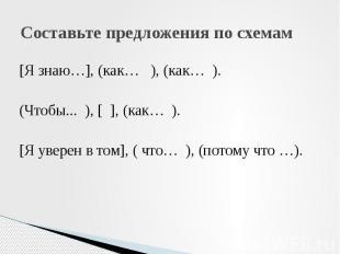 Составьте предложения по схемам [Я знаю…], (как… ), (как… ). (Чтобы... ), [ ], (