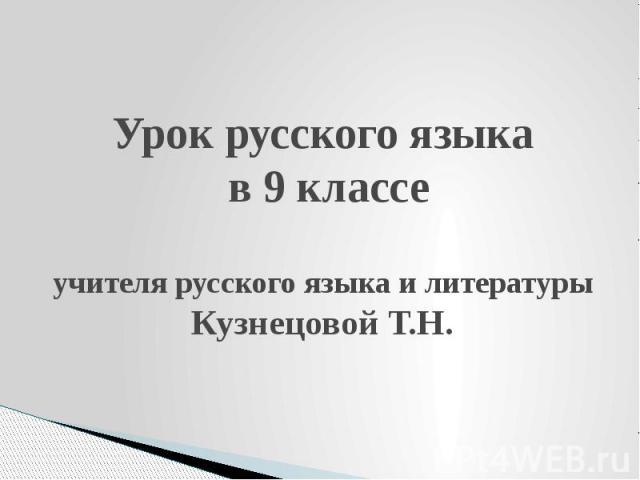 Урок русского языка в 9 классе учителя русского языка и литературы Кузнецовой Т.Н.