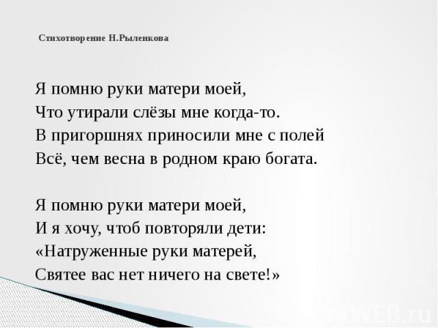 Стихотворение Н.Рыленкова  Я помню руки матери моей, Что утирали слёзы мне когда-то. В пригоршнях приносили мне с полей Всё, чем весна в родном краю богата.  Я помню руки матери моей, И я хочу, чтоб повторяли дети: «Натруженные руки мате…