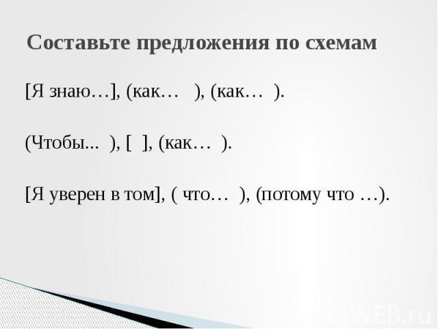 Составьте предложения по схемам [Я знаю…], (как… ), (как… ). (Чтобы... ), [ ], (как… ). [Я уверен в том], ( что… ), (потому что …).