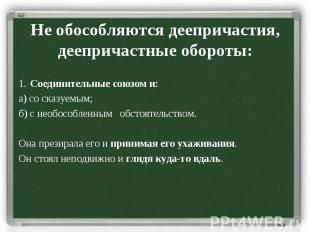 Не обособляются деепричастия, деепричастные обороты: 1. Соединительные союзом и: