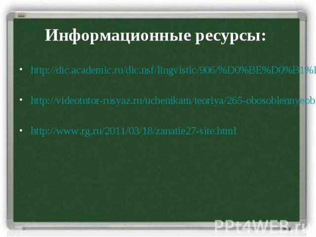 Информационные ресурсы: http://dic.academic.ru/dic.nsf/lingvistic/906/%D0%BE%D0%B1%D0%BE%D1%81%D0%BE%D0%B1%D0%BB%D0%B5%D0%BD%D0%BD%D1%8B%D0%B5 http://videotutor-rusyaz.ru/uchenikam/teoriya/265-obosoblennyeobstoyatelstva.html http://www.rg.ru/2011/03…
