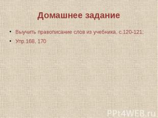 Домашнее задание Выучить правописание слов из учебника, с.120-121; Упр.168, 170