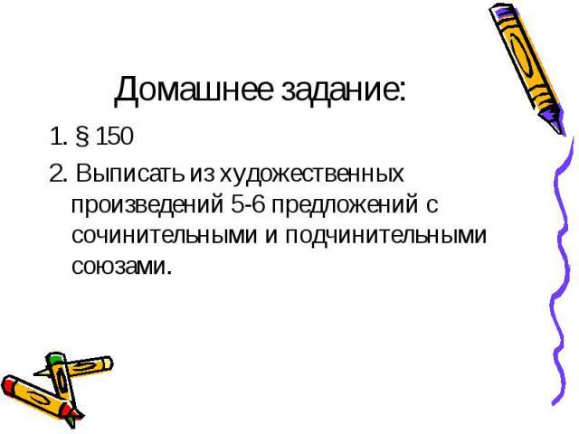 Домашнее задание: 1.§ 150 2. Выписать из художественных произведений 5-6 предложенийс сочинительными и подчинительными союзами.