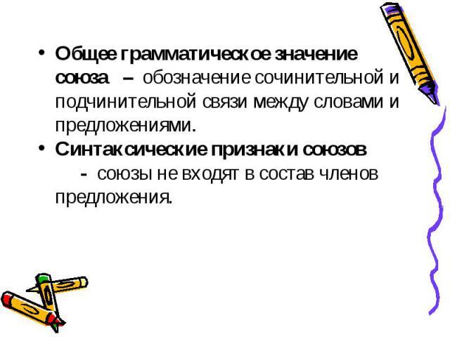 Общее грамматическое значение союза – обозначение сочинительной и подчинительной связи между словами и предложениями. Общее грамматическое значение союза – обозначение сочинительной и подчинительной связи между словами и предложениями. Синтаксически…
