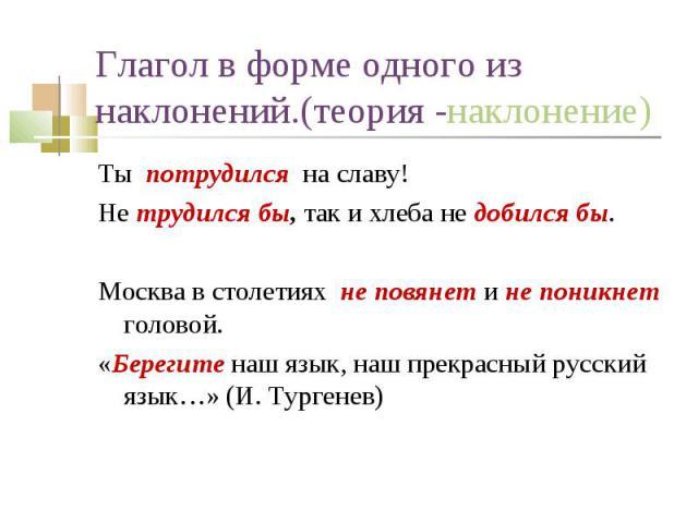 Ты потрудился на славу! Ты потрудился на славу! Не трудился бы, так и хлеба не добился бы. Москва в столетиях не повянет и не поникнет головой. «Берегите наш язык, наш прекрасный русский язык…» (И. Тургенев)