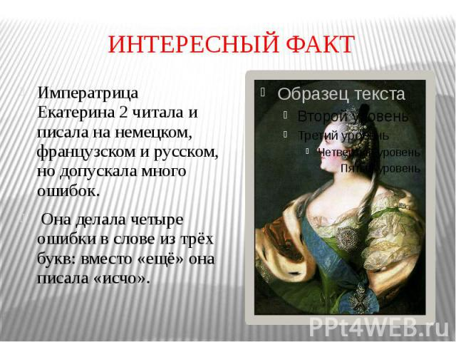 ИНТЕРЕСНЫЙ ФАКТ Императрица Екатерина 2 читала и писала на немецком, французском и русском, но допускала много ошибок. Она делала четыре ошибки в слове из трёх букв: вместо «ещё» она писала «исчо».