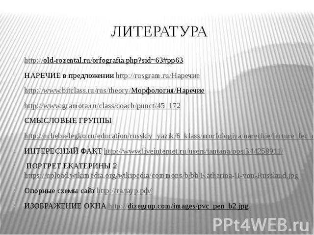 ЛИТЕРАТУРА http://old-rozental.ru/orfografia.php?sid=63#pp63 НАРЕЧИЕ в предложении http://rusgram.ru/Наречие http://www.bitclass.ru/rus/theory/Морфология/Наречие http://www.gramota.ru/class/coach/punct/45_172 СМЫСЛОВЫЕ ГРУППЫ http://ucheba-legko.ru/…