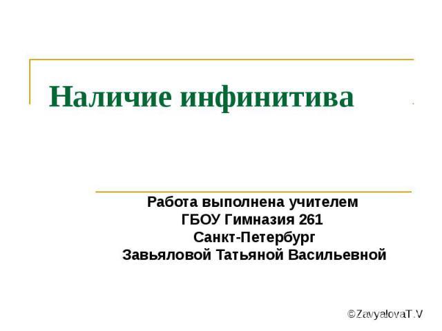 Наличие инфинитива Работа выполнена учителем ГБОУ Гимназия 261 Санкт-Петербург Завьяловой Татьяной Васильевной