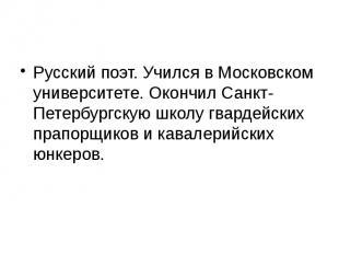 Русский поэт. Учился в Московском университете. Окончил Санкт-Петербургскую школ