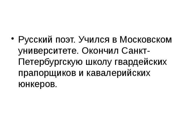 Русский поэт. Учился в Московском университете. Окончил Санкт-Петербургскую школу гвардейских прапорщиков и кавалерийских юнкеров.