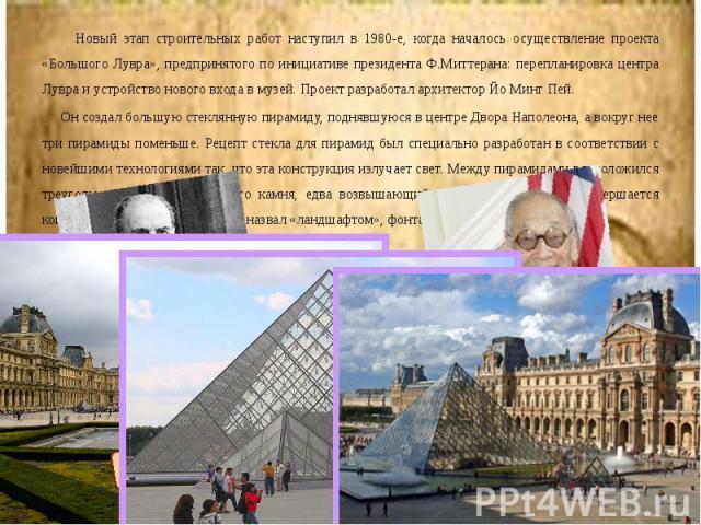Новый этап строительных работ наступил в 1980-е, когда началось осуществление проекта «Большого Лувра», предпринятого по инициативе президента Ф.Миттерана: перепланировка центра Лувра и устройство нового входа в музей. Проект разработал архитектор Й…