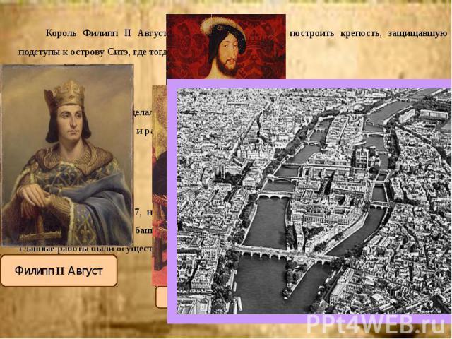 Король Филипп II Август (1180–1223гг.), приказал построить крепость, защищавшую подступы к острову Ситэ, где тогда находился центр Парижа. Король Филипп II Август (1180–1223гг.), приказал построить крепость, защищавшую подступы к острову Ситэ, где т…