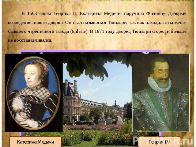 В 1563 вдова Генриха II, Екатерина Медичи, поручила Филиппу Делорму возведение нового дворца. Он стал называться Тюильри, так как находился на месте бывшего черепичного завода (tuilerie). В 1871 году дворец Тюильри сгорел и больше не восстанавливалс…