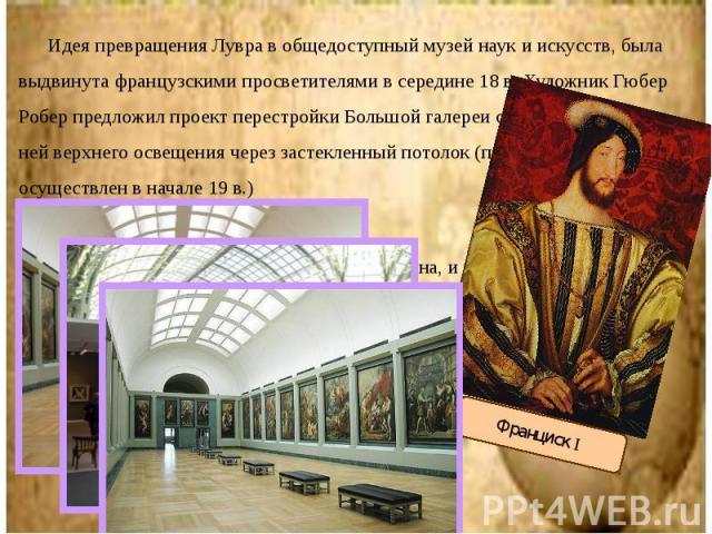Идея превращения Лувра в общедоступный музей наук и искусств, была выдвинута французскими просветителями в середине 18 в. Художник Гюбер Робер предложил проект перестройки Большой галереи с целью создания в ней верхнего освещения через застекленный …