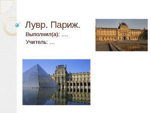 Лувр. Париж. Выполнил(а): …. Учитель: …