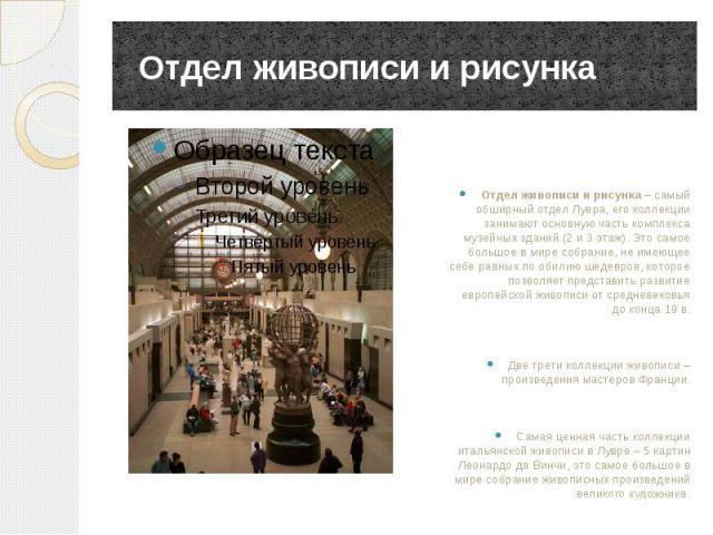Отдел живописи и рисунка Отдел живописи и рисунка– самый обширный отдел Лувра, его коллекции занимают основную часть комплекса музейных зданий (2 и 3 этаж). Это самое большое в мире собрание, не имеющее себе равных по обилию шедевров, которое …