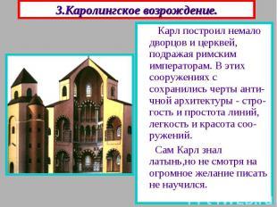 3.Каролингское возрождение. Карл построил немало дворцов и церквей, подражая рим