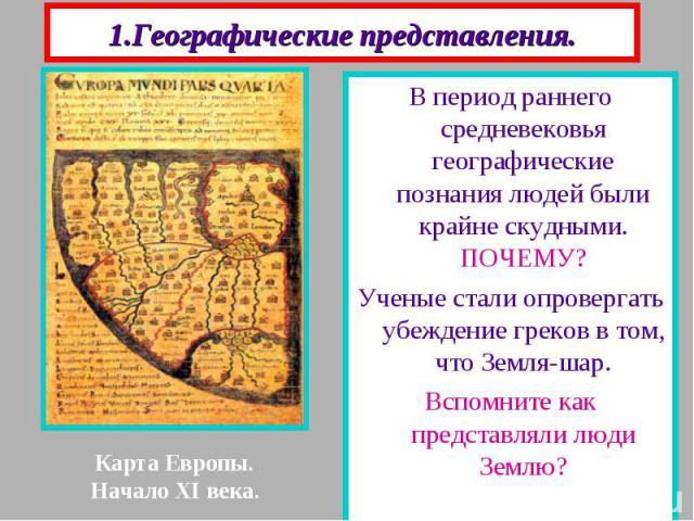 1.Географические представления. В период раннего средневековья географические познания людей были крайне скудными. ПОЧЕМУ? Ученые стали опровергать убеждение греков в том, что Земля-шар. Вспомните как представляли люди Землю?