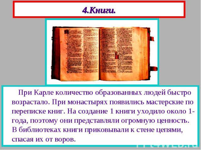 4.Книги. При Карле количество образованных людей быстро возрастало. При монастырях появились мастерские по переписке книг. На создание 1 книги уходило около 1-года, поэтому они представляли огромную ценность. В библиотеках книги приковывали к стене …