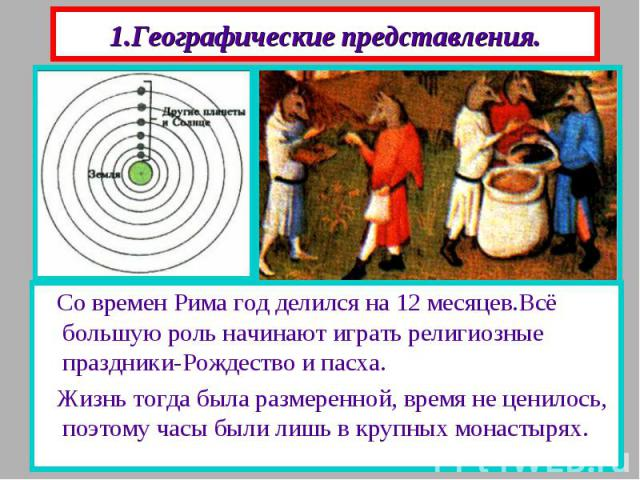 1.Географические представления. Люди думали, что в центре вселенной находится Земля , представляющая из себя плоский диск. Вокруг нее вращаются Солнце,Луна и 5 планет. На обратной стороне Земли живут антиподы-люди с лисьими головами.Они ходят «вниз …