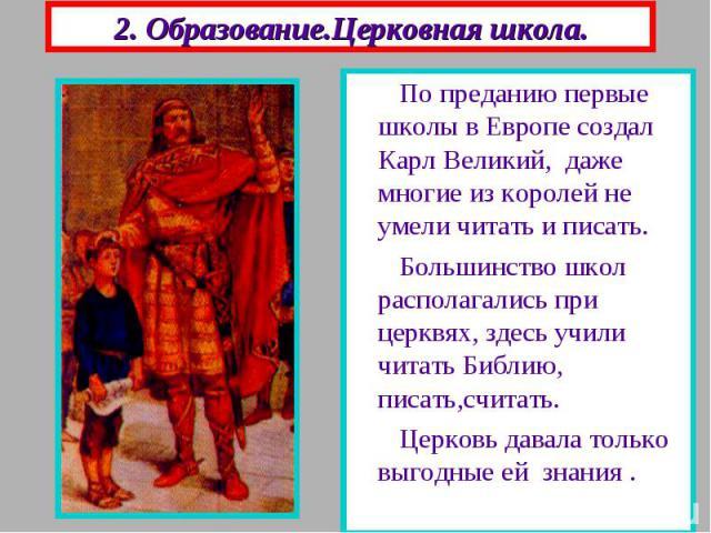 2. Образование.Церковная школа. По преданию первые школы в Европе создал Карл Великий, даже многие из королей не умели читать и писать. Большинство школ располагались при церквях, здесь учили читать Библию, писать,считать. Церковь давала только выго…
